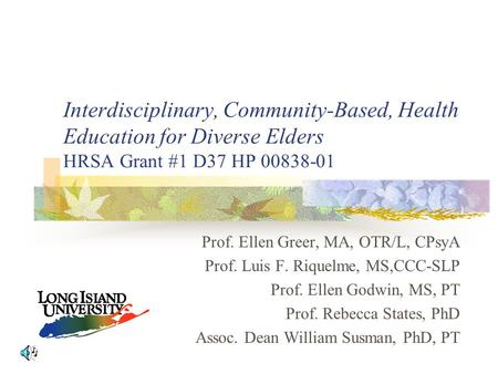 Interdisciplinary, Community-Based, Health Education for Diverse Elders HRSA Grant #1 D37 HP 00838-01 Prof. Ellen Greer, MA, OTR/L, CPsyA Prof. Luis F.