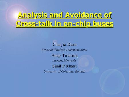 Analysis and Avoidance of Cross-talk in on-chip buses Chunjie Duan Ericsson Wireless Communications Anup Tirumala Jasmine Networks Sunil P Khatri University.
