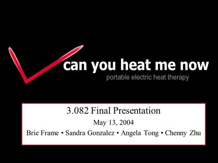 Portable Heat Therapy 3.082 Final Presentation May 13, 2004 Brie Frame Sandra Gonzalez Angela Tong Chenny Zhu.