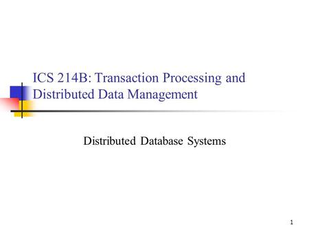 1 ICS 214B: Transaction Processing and Distributed Data Management Distributed Database Systems.