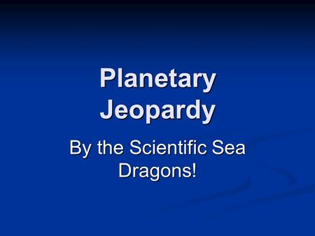 Planetary Jeopardy By the Scientific Sea Dragons!.