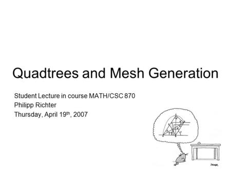 Quadtrees and Mesh Generation Student Lecture in course MATH/CSC 870 Philipp Richter Thursday, April 19 th, 2007.