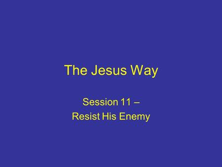 The Jesus Way Session 11 – Resist His Enemy. Introduction Living for Jesus is not 'plain sailing' Evil is a powerful reality Jesus taught following him.
