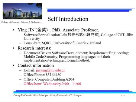 College of Computer Science & Technology Compiler Construction Principles & Implementation Techniques -1- Self Introduction Ying JIN ( 金英 ) , PhD, Associate.