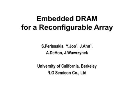 Embedded DRAM for a Reconfigurable Array S.Perissakis, Y.Joo 1, J.Ahn 1, A.DeHon, J.Wawrzynek University of California, Berkeley 1 LG Semicon Co., Ltd.
