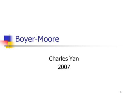 1 Boyer-Moore Charles Yan 2007. 2 Exact Matching Boyer-Moore ( worst-case: linear time, Typical: sublinear time ) Aho-Corasik ( A set of pattern )