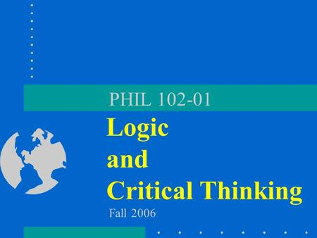 PHIL 102-01 Logic and Critical Thinking Fall 2006.