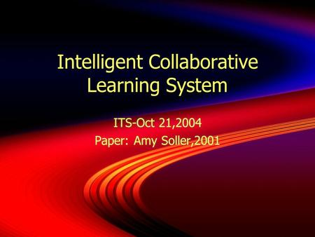 Intelligent Collaborative Learning System ITS-Oct 21,2004 Paper: Amy Soller,2001 ITS-Oct 21,2004 Paper: Amy Soller,2001.