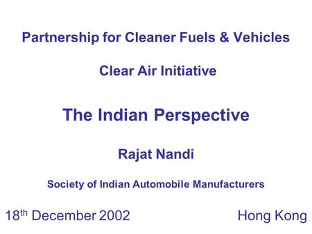 Partnership for Cleaner Fuels & Vehicles Clear Air Initiative 18 th December 2002 Hong Kong The Indian Perspective Rajat Nandi Society of Indian Automobile.