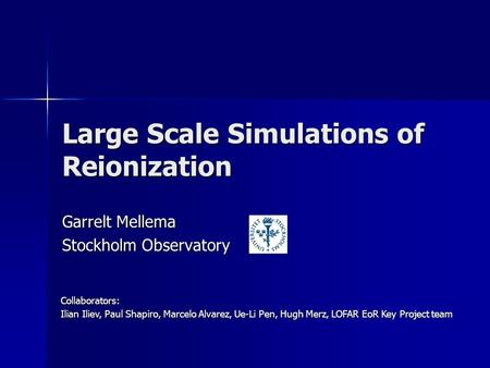 Large Scale Simulations of Reionization Garrelt Mellema Stockholm Observatory Collaborators: Ilian Iliev, Paul Shapiro, Marcelo Alvarez, Ue-Li Pen, Hugh.
