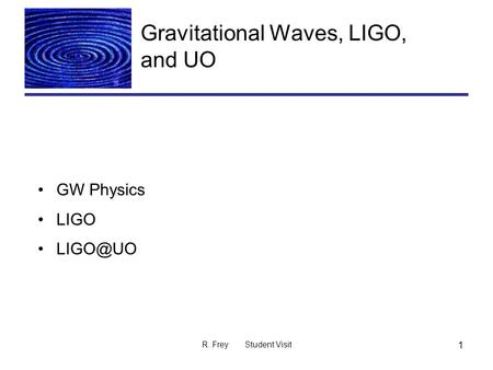 R. Frey Student Visit 1 Gravitational Waves, LIGO, and UO GW Physics LIGO