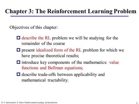 R. S. Sutton and A. G. Barto: Reinforcement Learning: An Introduction 1 Chapter 3: The Reinforcement Learning Problem pdescribe the RL problem we will.