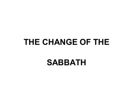 THE CHANGE OF THE SABBATH. THE CHANGE OF THE SABBATH The 12th study in the series. Studies written by William Carey. Presentation by Michael Salzman.