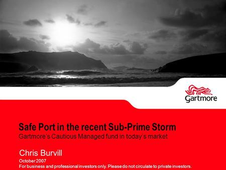 Safe Port in the recent Sub-Prime Storm Gartmore's Cautious Managed fund in today's market Chris Burvill October 2007 For business and professional investors.