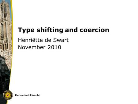Type shifting and coercion Henriëtte de Swart November 2010.