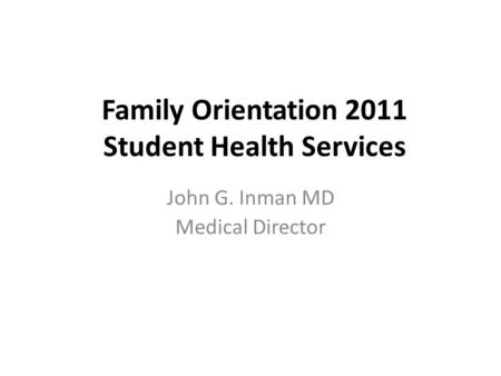 Family Orientation 2011 Student Health Services John G. Inman MD Medical Director.