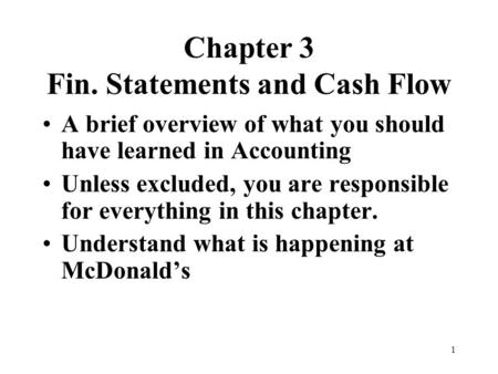 1 Chapter 3 Fin. Statements and Cash Flow A brief overview of what you should have learned in Accounting Unless excluded, you are responsible for everything.