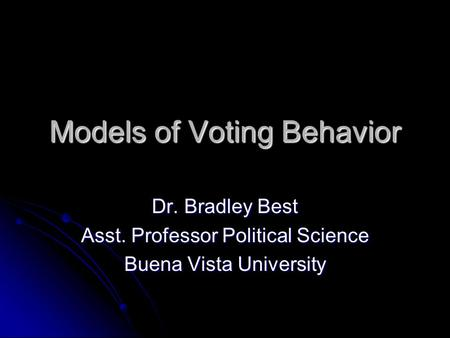 Models of Voting Behavior Dr. Bradley Best Asst. Professor Political Science Buena Vista University.