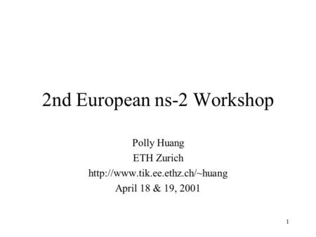 1 2nd European ns-2 Workshop Polly Huang ETH Zurich  April 18 & 19, 2001.
