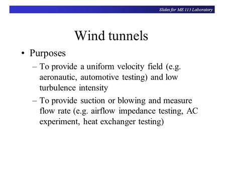 Slides for ME 115 Laboratory Wind tunnels Purposes –To provide a uniform velocity field (e.g. aeronautic, automotive testing) and low turbulence intensity.