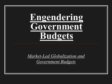 Engendering Government Budgets Market-Led Globalization and Government Budgets.