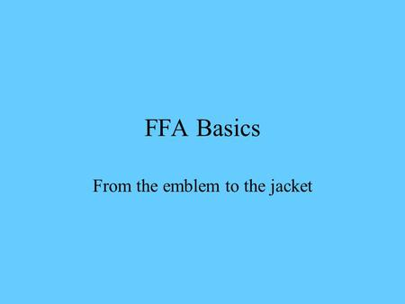 FFA Basics From the emblem to the jacket. The Emblem Parts Cross section of corn Owl Eagle Rising Sun Words Plow.