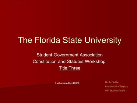The Florida State University Student Government Association Constitution and Statutes Workshop: Title Three Last updated April 2008 Bobby Seifter President.