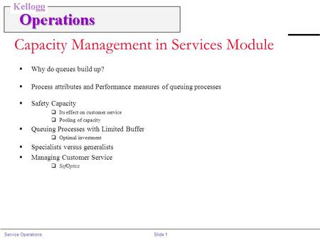Slide 1Service Operations Capacity Management in Services Module  Why do queues build up?  Process attributes and Performance measures of queuing processes.