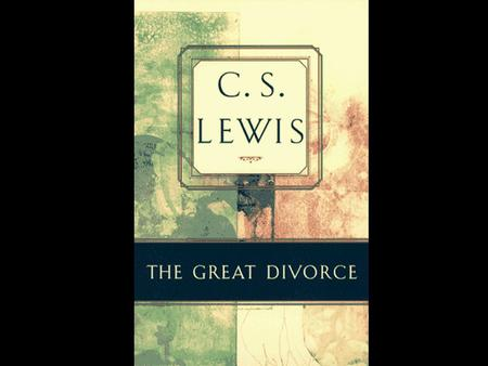 By C.S. Lewis. The Great Divorce is… * A response to the theory of Universalism * A fantasy, a solely imaginative supposal It is not… *Even a guess or.