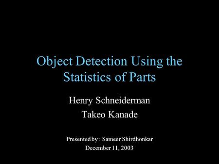 Object Detection Using the Statistics of Parts Henry Schneiderman Takeo Kanade Presented by : Sameer Shirdhonkar December 11, 2003.