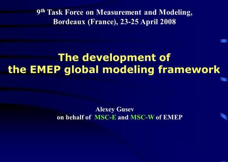 9 th Task Force on Measurement and Modeling, Bordeaux (France), 23-25 April 2008 Alexey Gusev on behalf of MSC-E and MSC-W of EMEP The development of the.