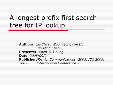 A longest prefix first search tree for IP lookup Authors: Lih-Chyau Wuu, Tzong-Jye Liu, Kuo-Ming Chen Presenter: Chen-Yu Chung Date: 2008/09/24 Publisher/Conf.: