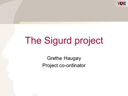 The Sigurd project Grethe Haugøy Project co-ordinator.