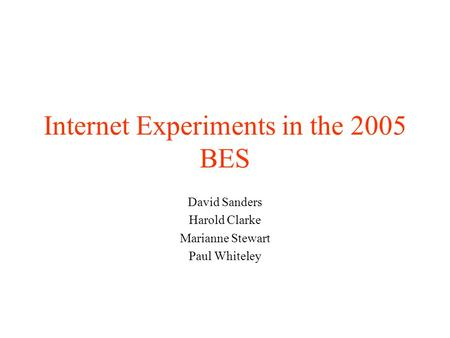 Internet Experiments in the 2005 BES David Sanders Harold Clarke Marianne Stewart Paul Whiteley.