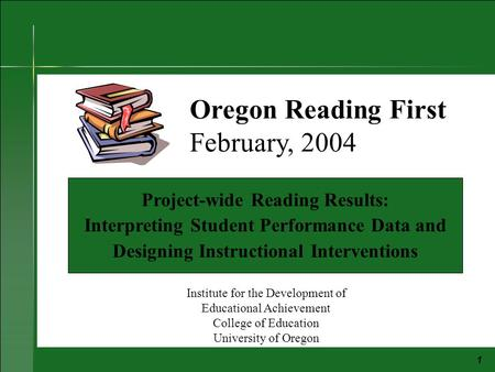 1 Project-wide Reading Results: Interpreting Student Performance Data and Designing Instructional Interventions Oregon Reading First February, 2004 Institute.