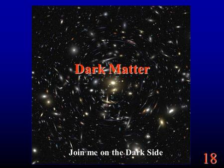 18 Dark Matter Join me on the Dark Side. 18 Goals The Universe is expanding. Will it expand forever? Depends on mass? How do we know the mass of the universe?