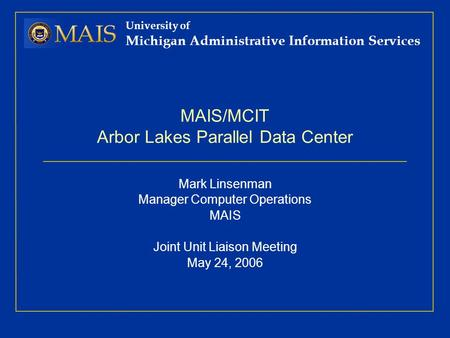 University of Michigan Administrative Information Services MAIS/MCIT Arbor Lakes Parallel Data Center Mark Linsenman Manager Computer Operations MAIS Joint.