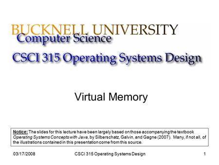 03/17/2008CSCI 315 Operating Systems Design1 Virtual Memory Notice: The slides for this lecture have been largely based on those accompanying the textbook.