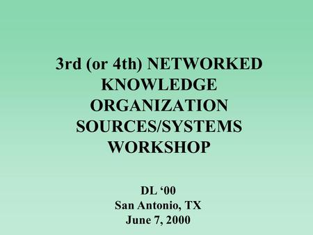 3rd (or 4th) NETWORKED KNOWLEDGE ORGANIZATION SOURCES/SYSTEMS WORKSHOP DL '00 San Antonio, TX June 7, 2000.