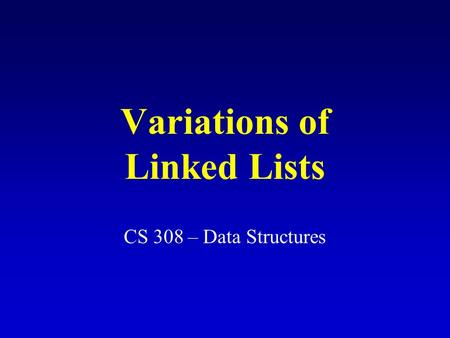 Variations of Linked Lists CS 308 – Data Structures.