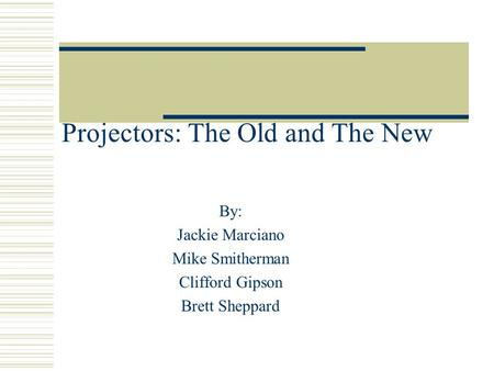 Projectors: The Old and The New By: Jackie Marciano Mike Smitherman Clifford Gipson Brett Sheppard.