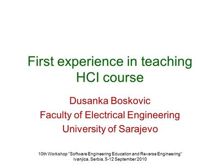 10th Workshop Software Engineering Education and Reverse Engineering Ivanjica, Serbia, 5-12 September 2010 First experience in teaching HCI course Dusanka.