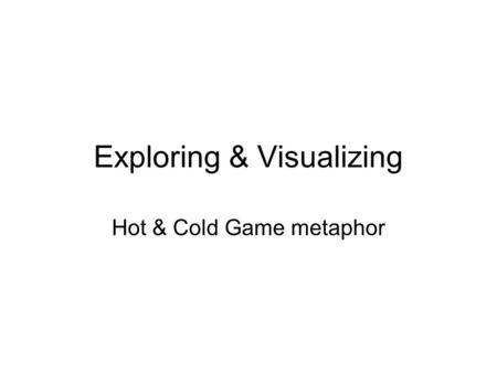 Exploring & Visualizing Hot & Cold Game metaphor.