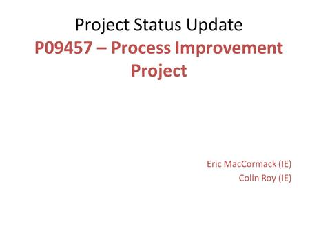 Project Status Update P09457 – Process Improvement Project Eric MacCormack (IE) Colin Roy (IE)
