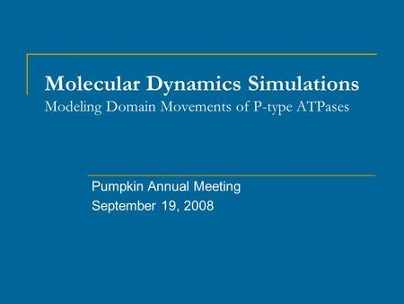 Molecular Dynamics Simulations Modeling Domain Movements of P-type ATPases Pumpkin Annual Meeting September 19, 2008.