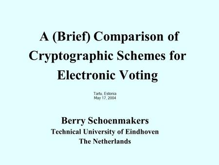 A (Brief) Comparison of Cryptographic Schemes for Electronic Voting Tartu, Estonia May 17, 2004 Berry Schoenmakers Technical University of Eindhoven The.