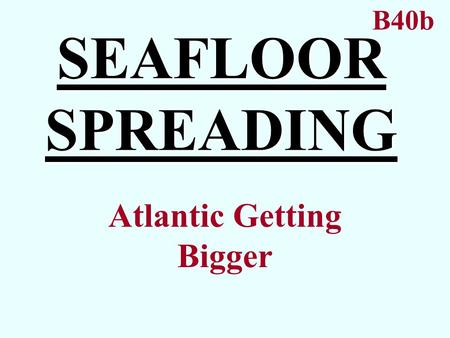 SEAFLOOR SPREADING Atlantic Getting Bigger B40b. SEAFLOOR SPREADING Idea that the ocean bottom is getting larger. Atlantic Ocean Proposed by Harry Hess.