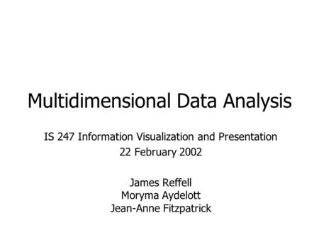 Multidimensional Data Analysis IS 247 Information Visualization and Presentation 22 February 2002 James Reffell Moryma Aydelott Jean-Anne Fitzpatrick.