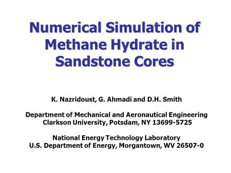 Numerical Simulation of Methane Hydrate in Sandstone Cores K. Nazridoust, G. Ahmadi and D.H. Smith Department of Mechanical and Aeronautical Engineering.