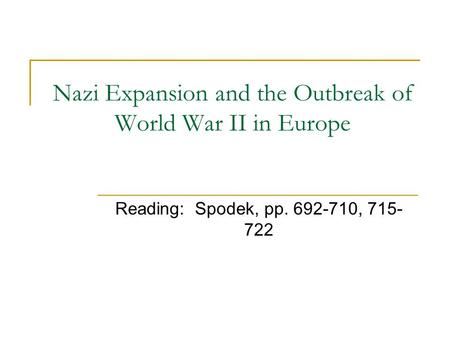 Nazi Expansion and the Outbreak of World War II in Europe Reading: Spodek, pp. 692-710, 715- 722.